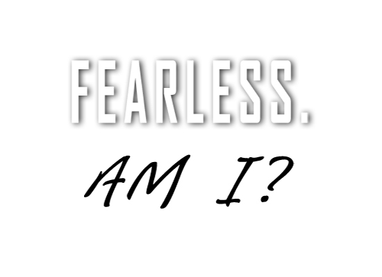 Fearless. Am I?